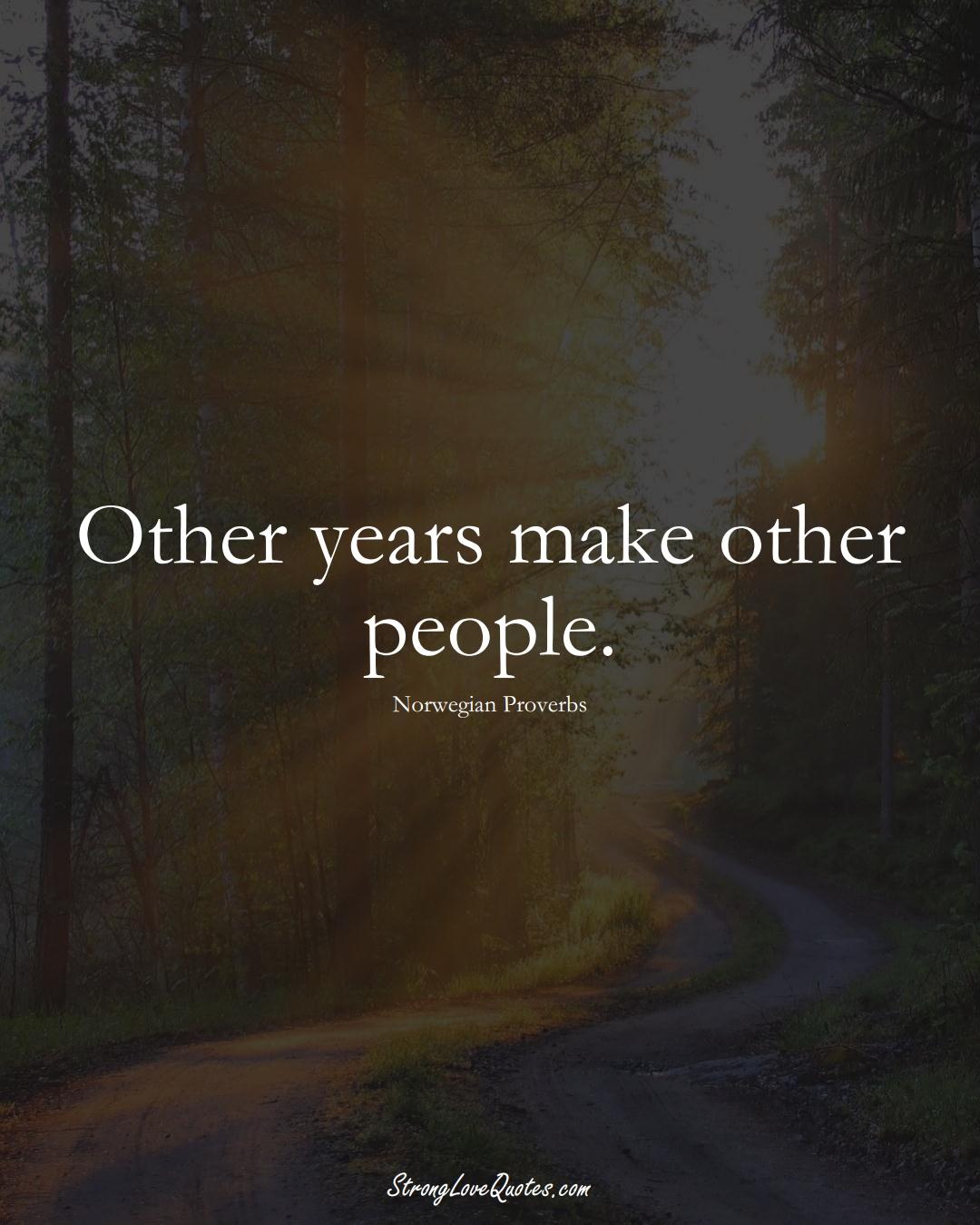 Other years make other people. (Norwegian Sayings);  #EuropeanSayings