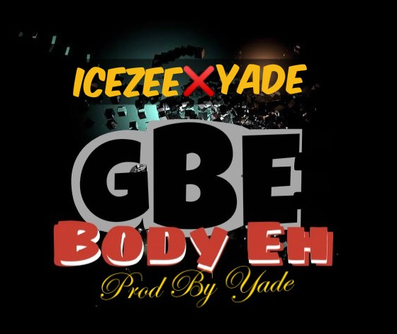 Ice Zee x Yade - Gbe Body Eh