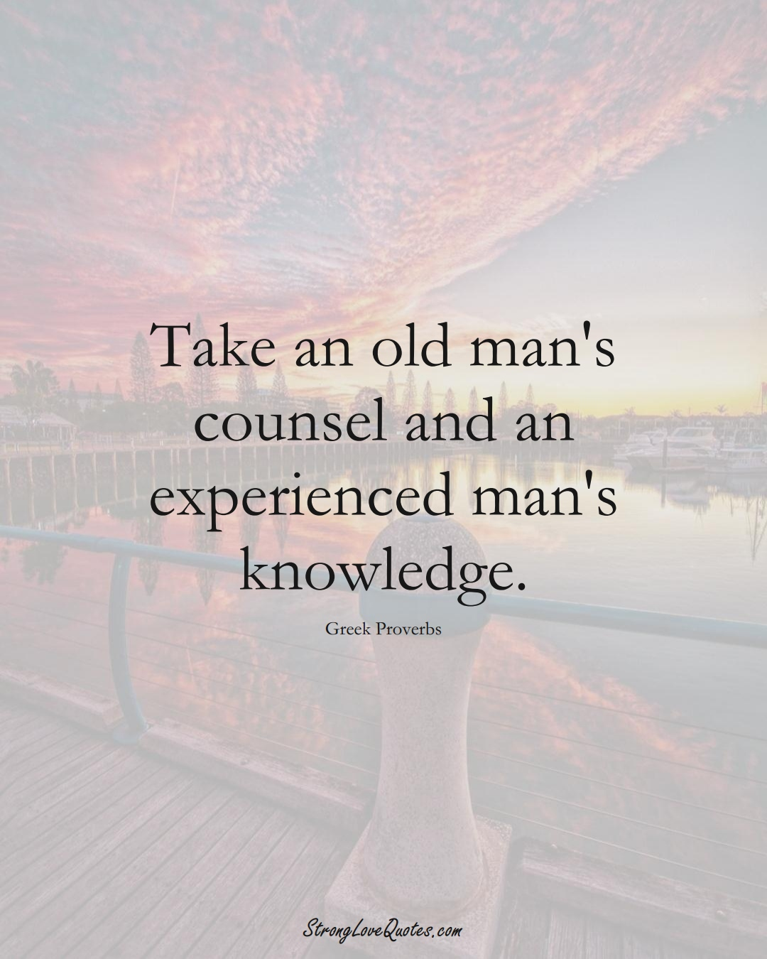 Take an old man's counsel and an experienced man's knowledge. (Greek Sayings);  #EuropeanSayings
