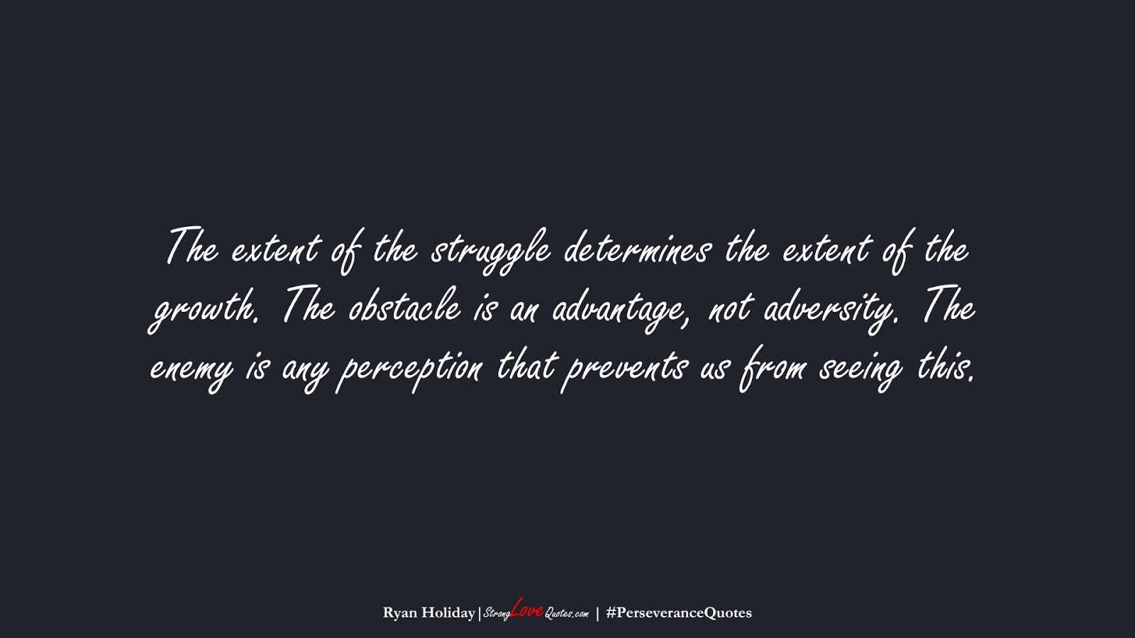 The extent of the struggle determines the extent of the growth. The obstacle is an advantage, not adversity. The enemy is any perception that prevents us from seeing this. (Ryan Holiday);  #PerseveranceQuotes