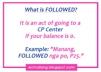 "What is followed? It is an act of going to a CP Center, if you balance is 0. Example: ""Manang FOLLOWED nga po, P25""."