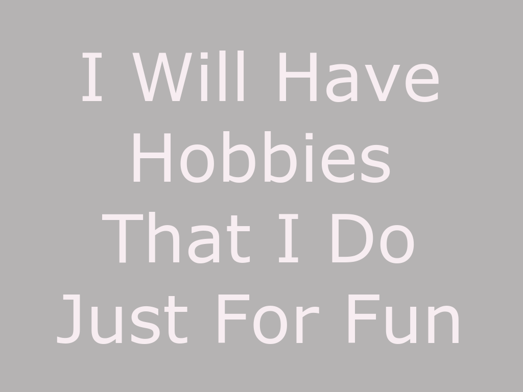One Resolution We Should All Make This Year: I Will Have Hobbies That I Do Just For Fun