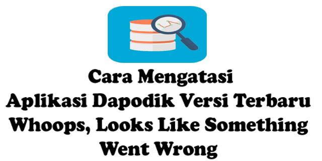 Cara Mengatasi Aplikasi Dapodik Versi Terbaru Whoops, Looks Like Something Went Wrong