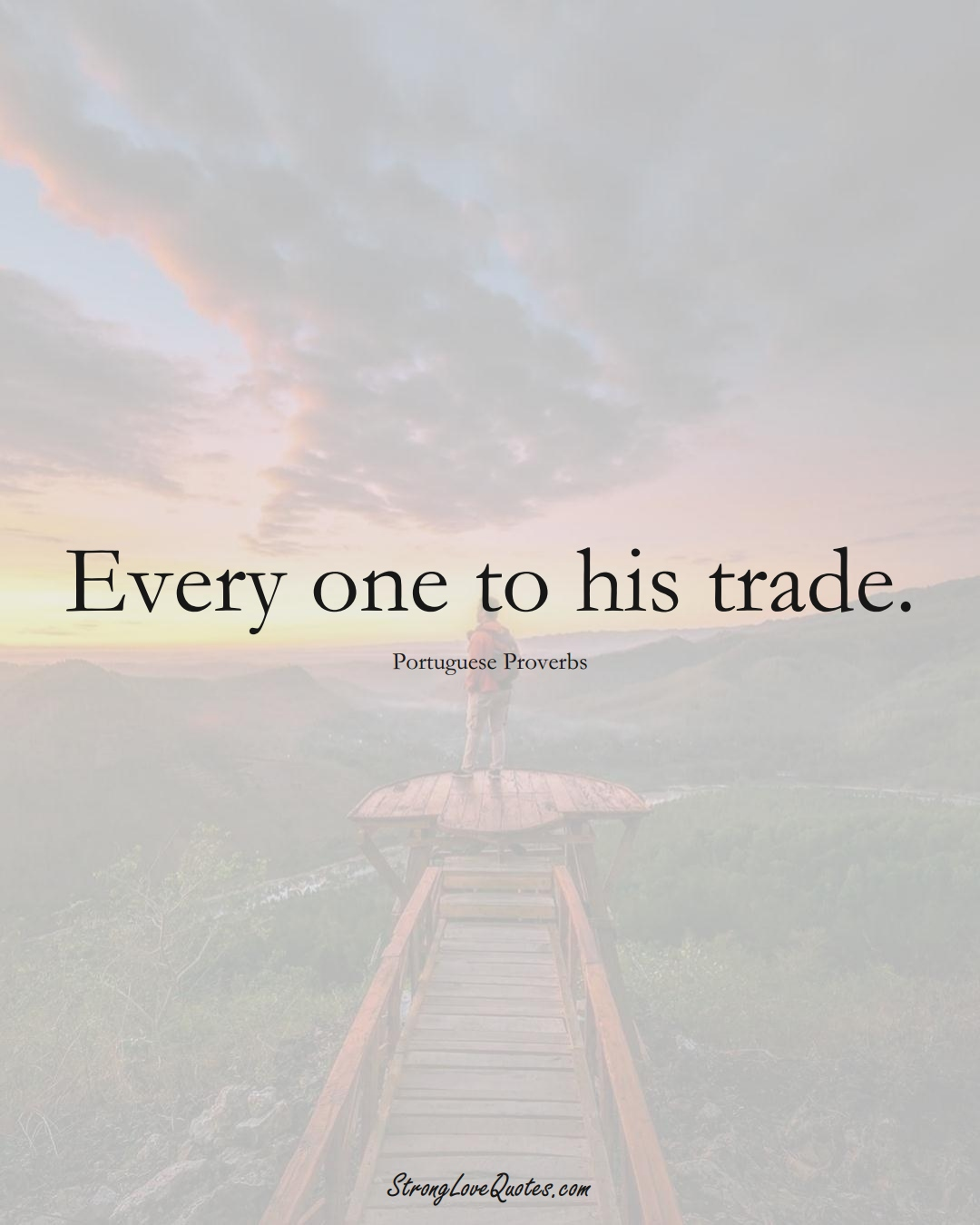 Every one to his trade. (Portuguese Sayings);  #EuropeanSayings