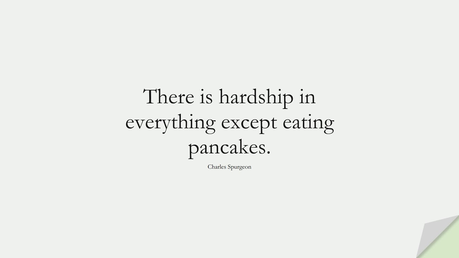 There is hardship in everything except eating pancakes. (Charles Spurgeon);  #EncouragingQuotes