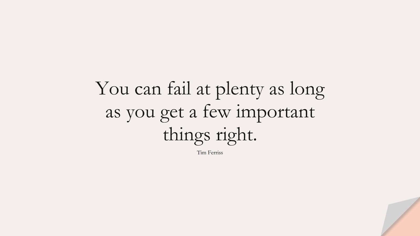 You can fail at plenty as long as you get a few important things right. (Tim Ferriss);  #TimFerrissQuotes