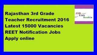 Rajasthan 3rd Grade Teacher Recruitment 2016 Latest 15000 Vacancies REET Notification Jobs Apply online