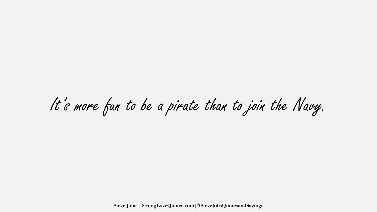 It's more fun to be a pirate than to join the Navy. (Steve Jobs);  #SteveJobsQuotesandSayings