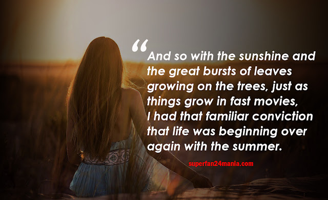 And so with the sunshine and the great bursts of leaves growing on the trees, just as things grow in fast movies, I had that familiar conviction that life was beginning over again with the summer.