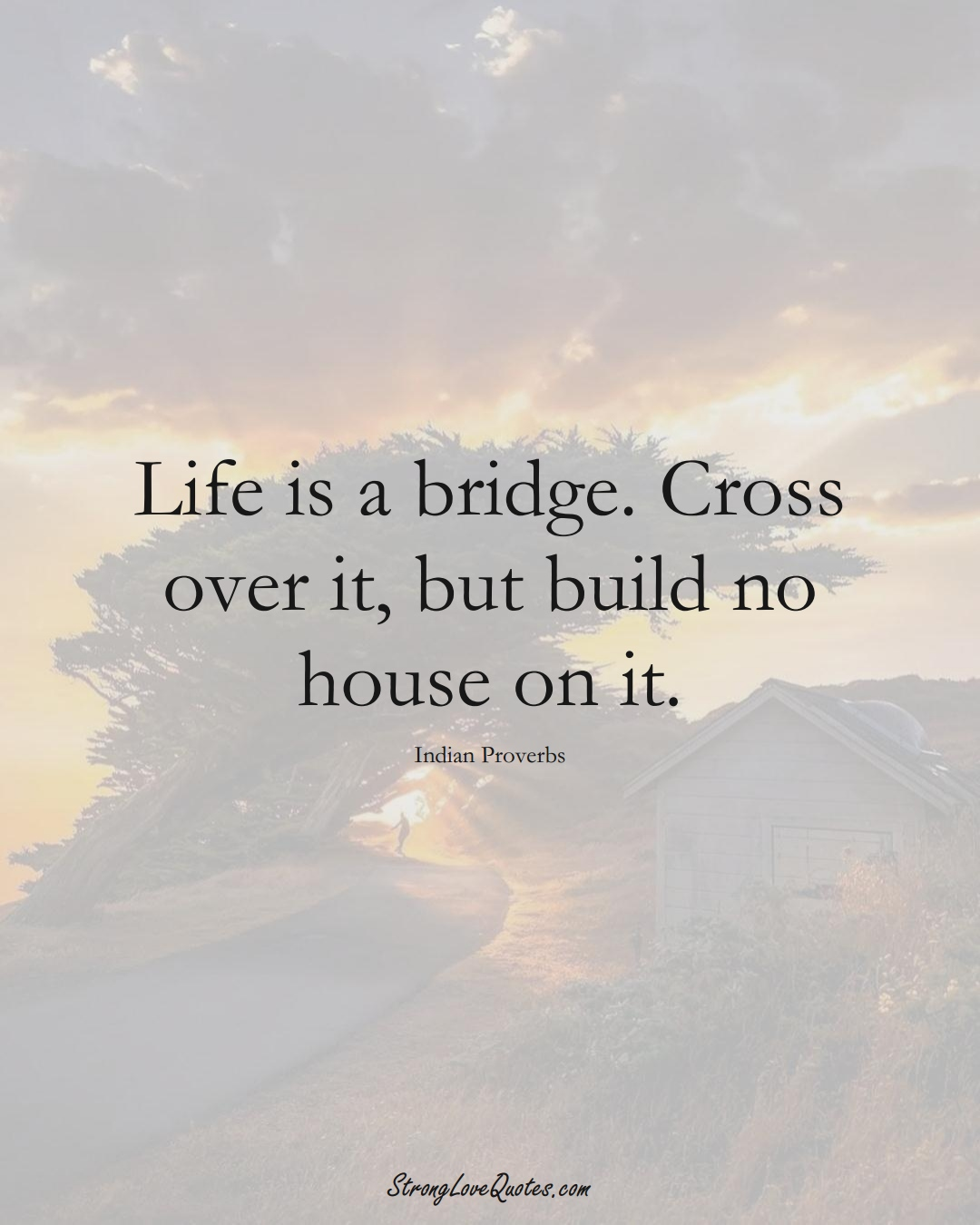 Life is a bridge. Cross over it, but build no house on it. (Indian Sayings);  #AsianSayings