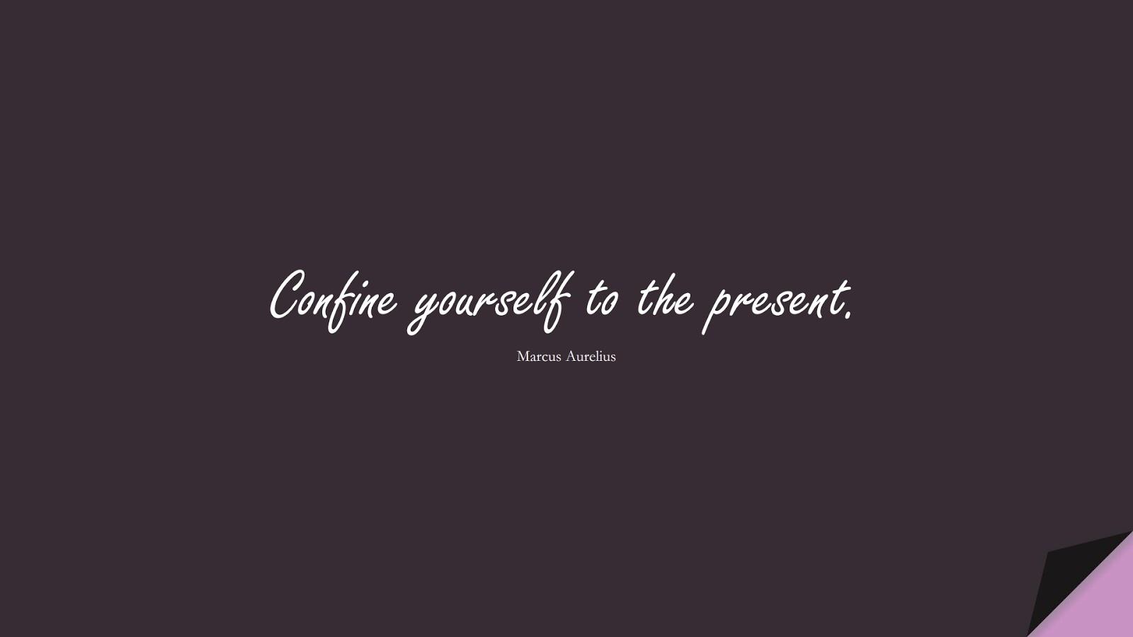 Confine yourself to the present. (Marcus Aurelius);  #ShortQuotes