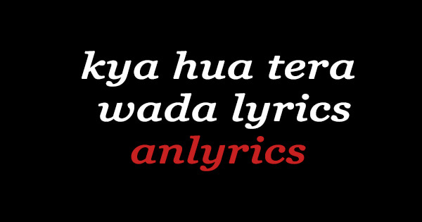 kya hua tera wada lyrics