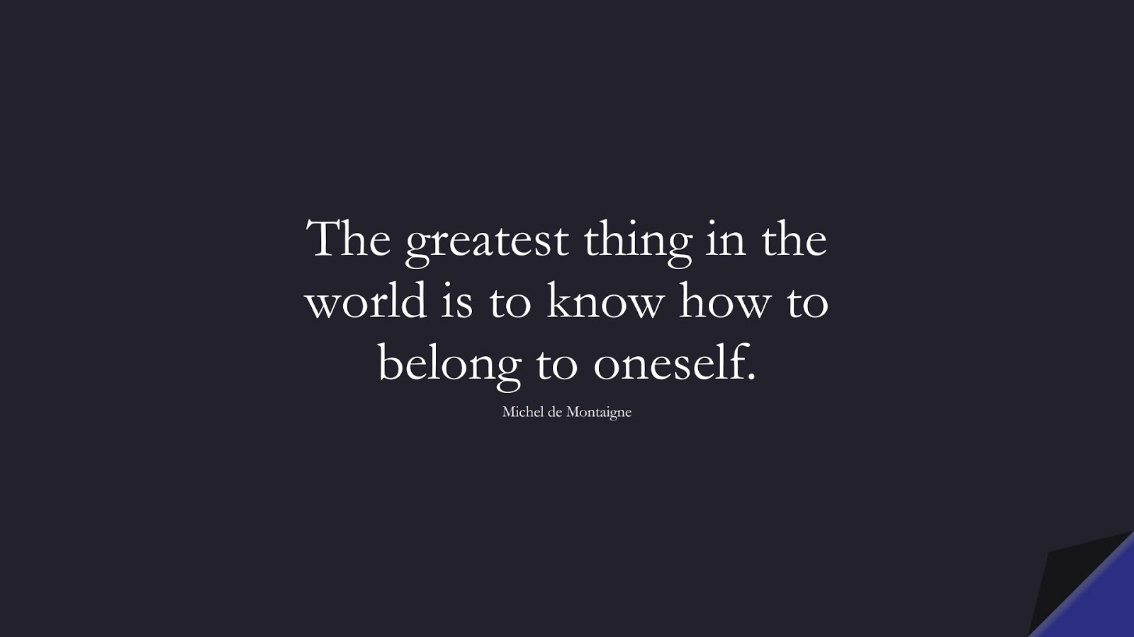 The greatest thing in the world is to know how to belong to oneself. (Michel de Montaigne);  #InspirationalQuotes