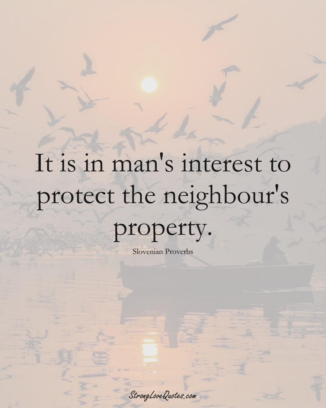 It is in man's interest to protect the neighbour's property. (Slovenian Sayings);  #EuropeanSayings