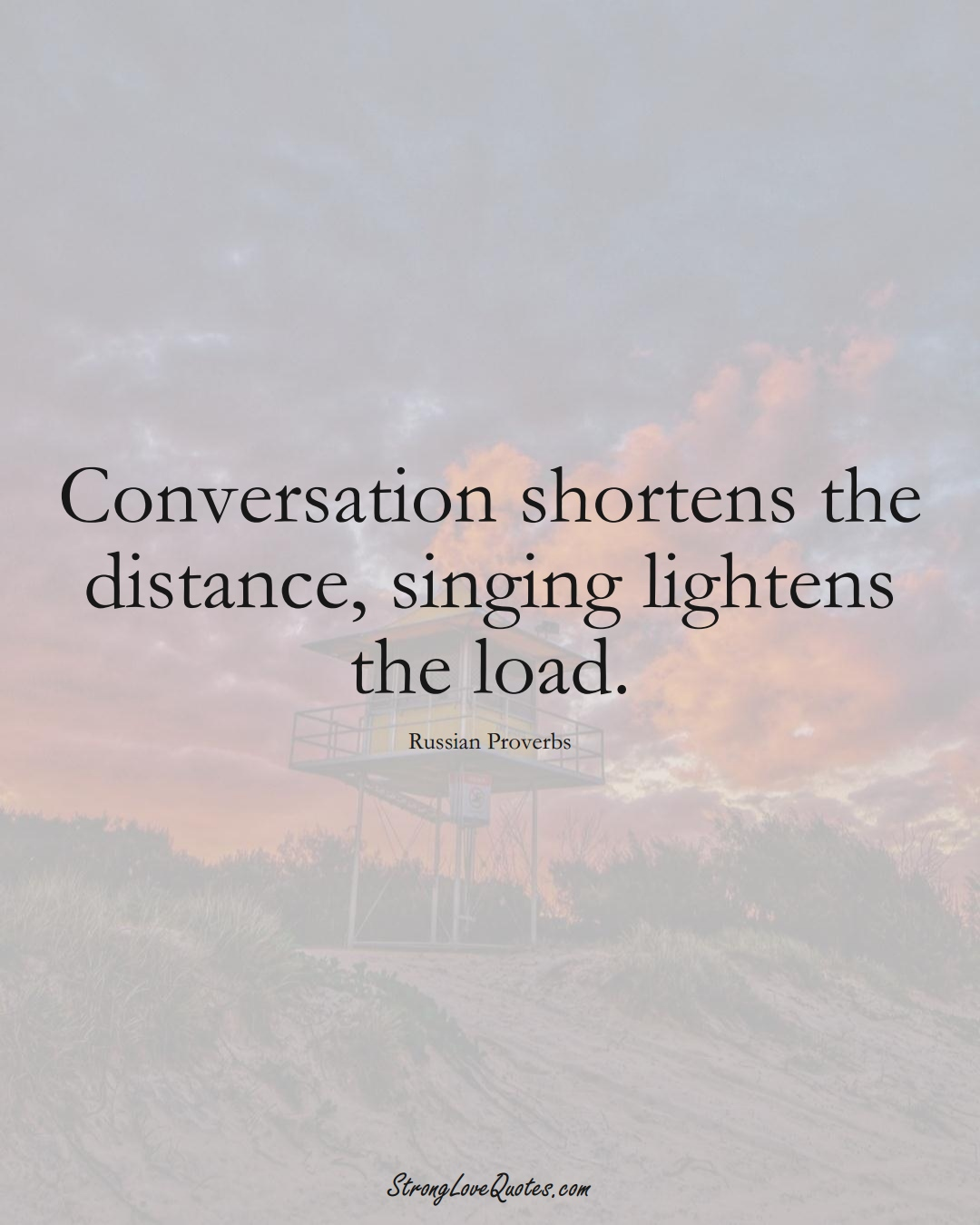 Conversation shortens the distance, singing lightens the load. (Russian Sayings);  #AsianSayings