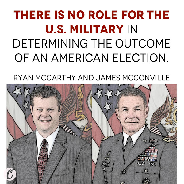 There is no role for the U.S. military in determining the outcome of an American election. — Army Secretary Ryan McCarthy and Chief of Staff Gen. James McConville