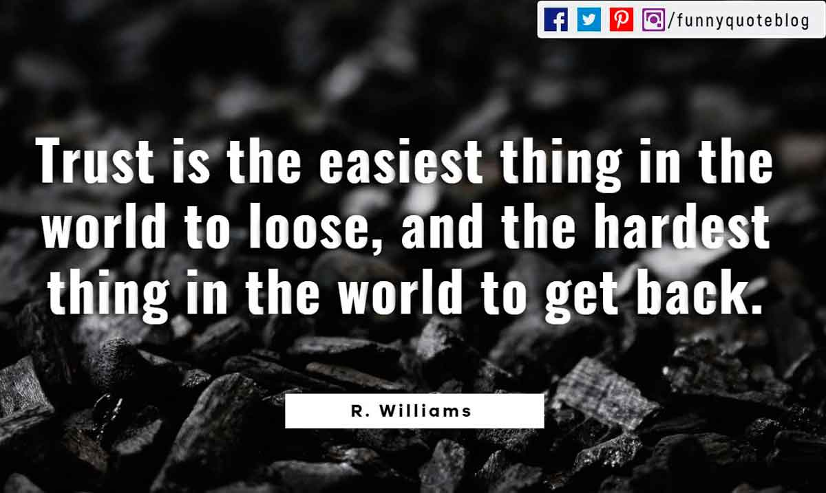 Trust is the easiest thing in the world to loose, and the hardest thing in the world to get back.- R. Williams Quote