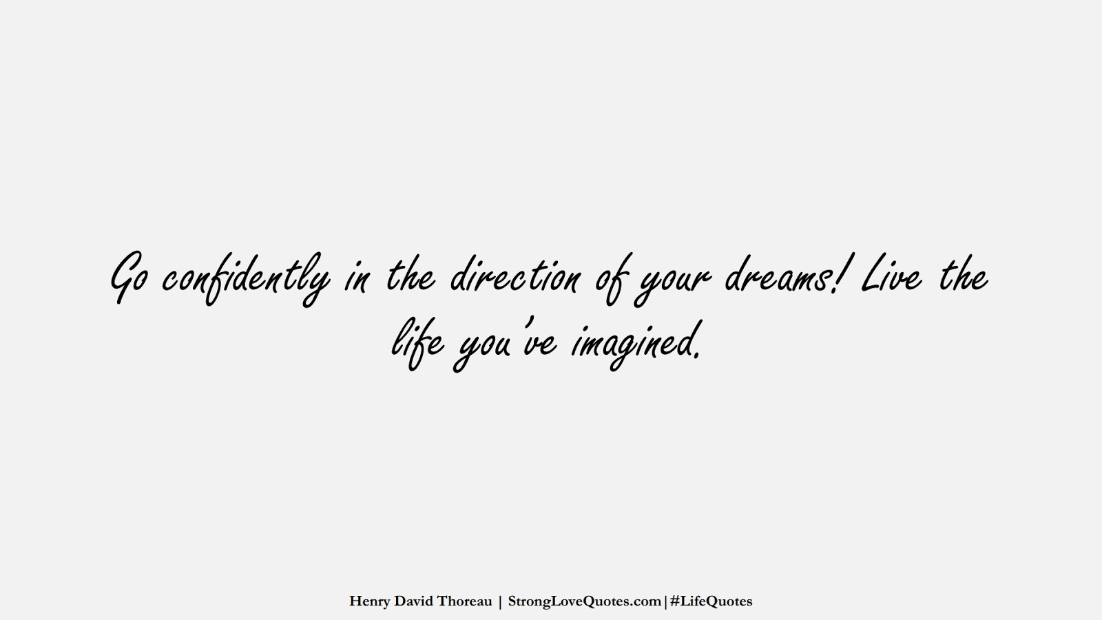 Go confidently in the direction of your dreams! Live the life you've imagined. (Henry David Thoreau);  #LifeQuotes