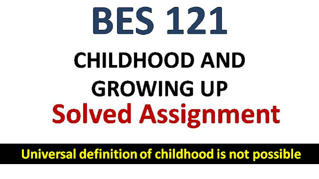 universal definition of childhood is not possible; ignou bes solved assingment; childhood and growing up