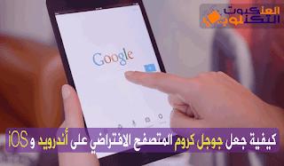 جعل متصفح جوجل كروم المتصفح الافتراضي على أندرويد