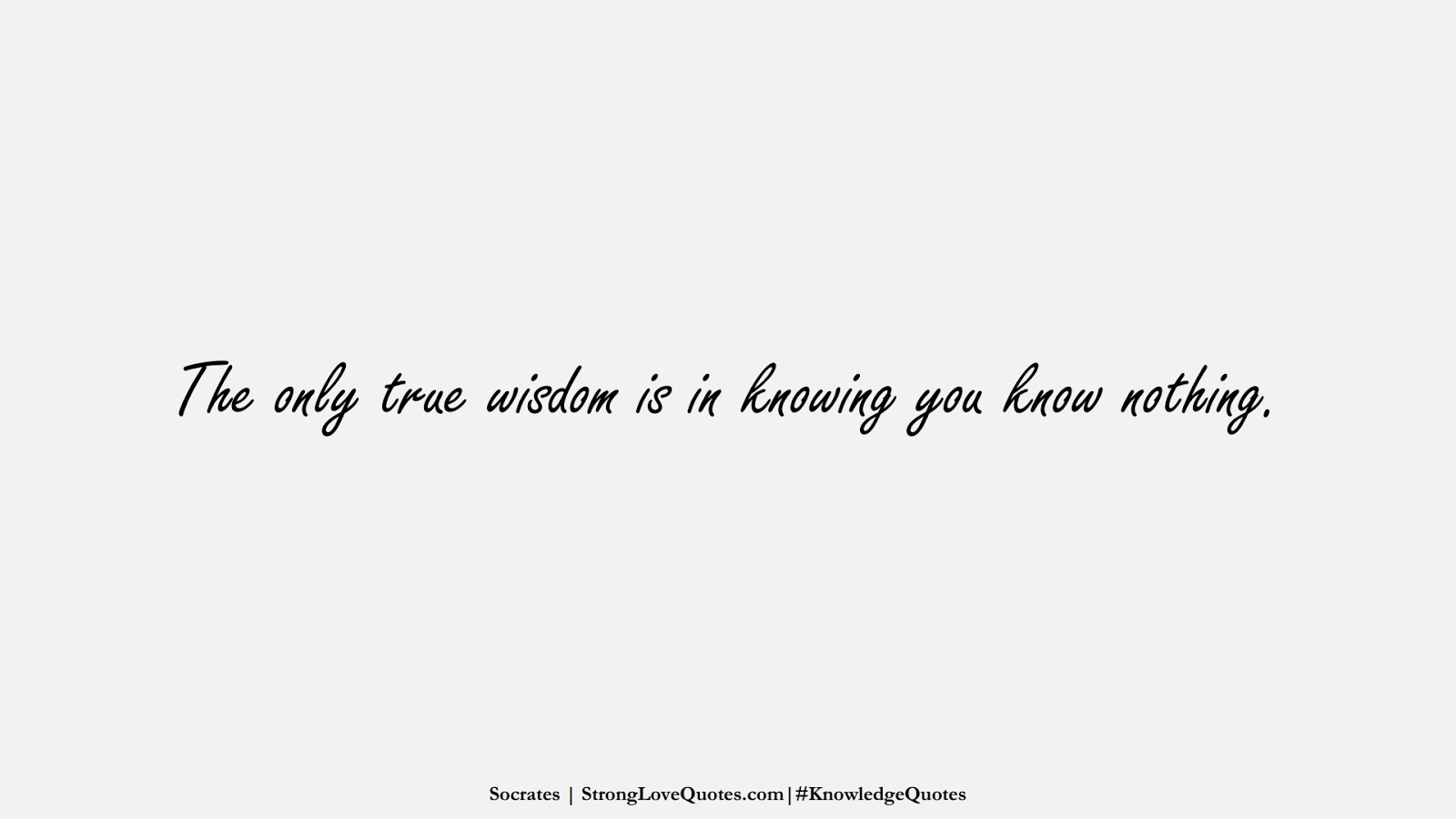 The only true wisdom is in knowing you know nothing. (Socrates);  #KnowledgeQuotes