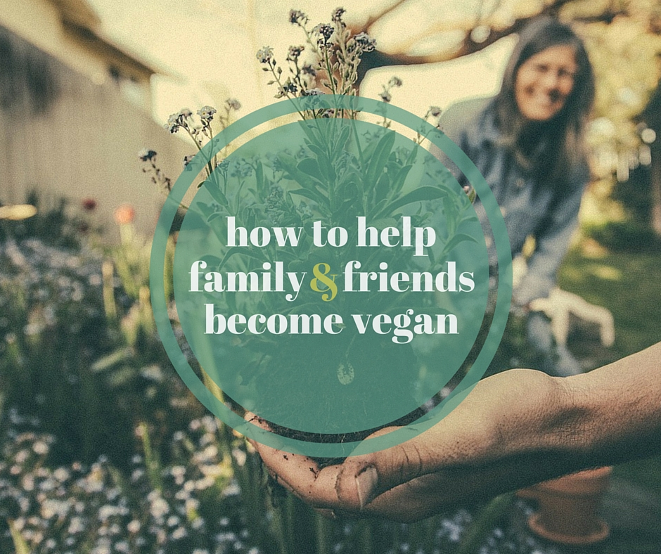 How to Help Family & Friends Become Vegan