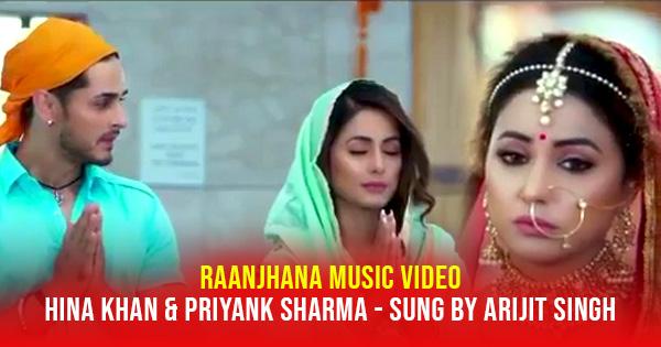 hina khan raanjhana music video arijit singh priyank sharma