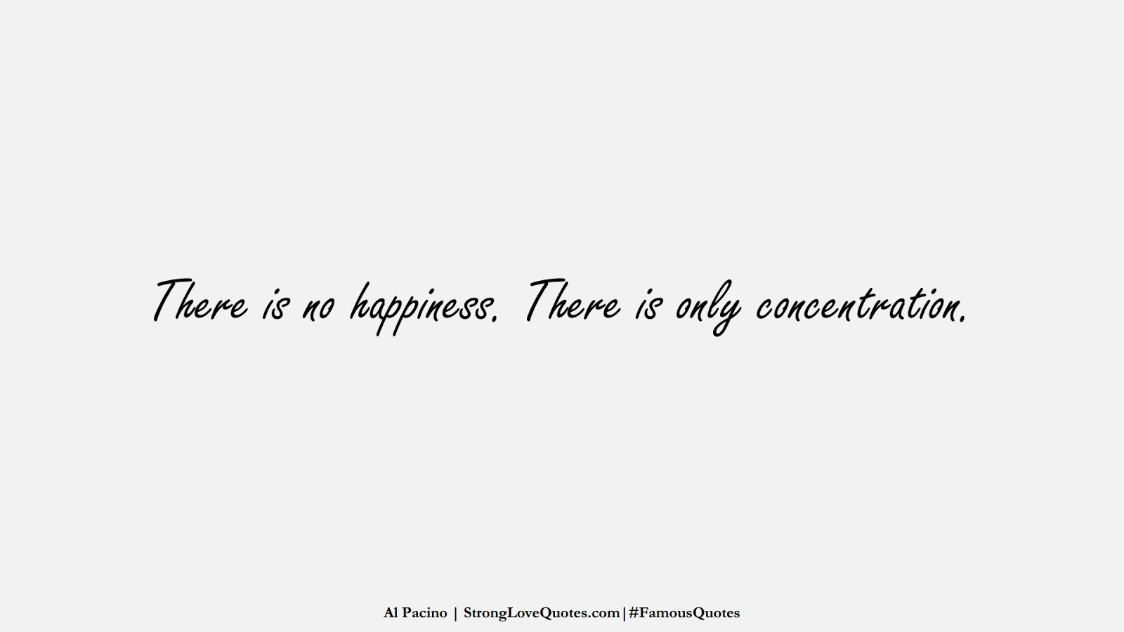 There is no happiness. There is only concentration. (Al Pacino);  #FamousQuotes