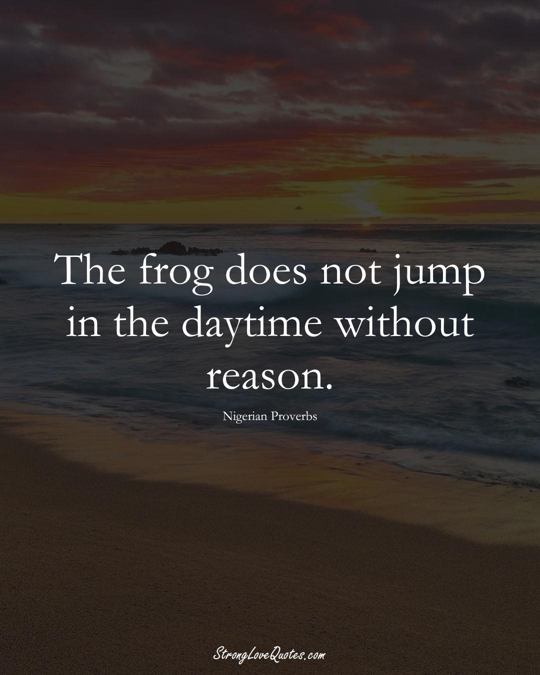 The frog does not jump in the daytime without reason. (Nigerian Sayings);  #AfricanSayings