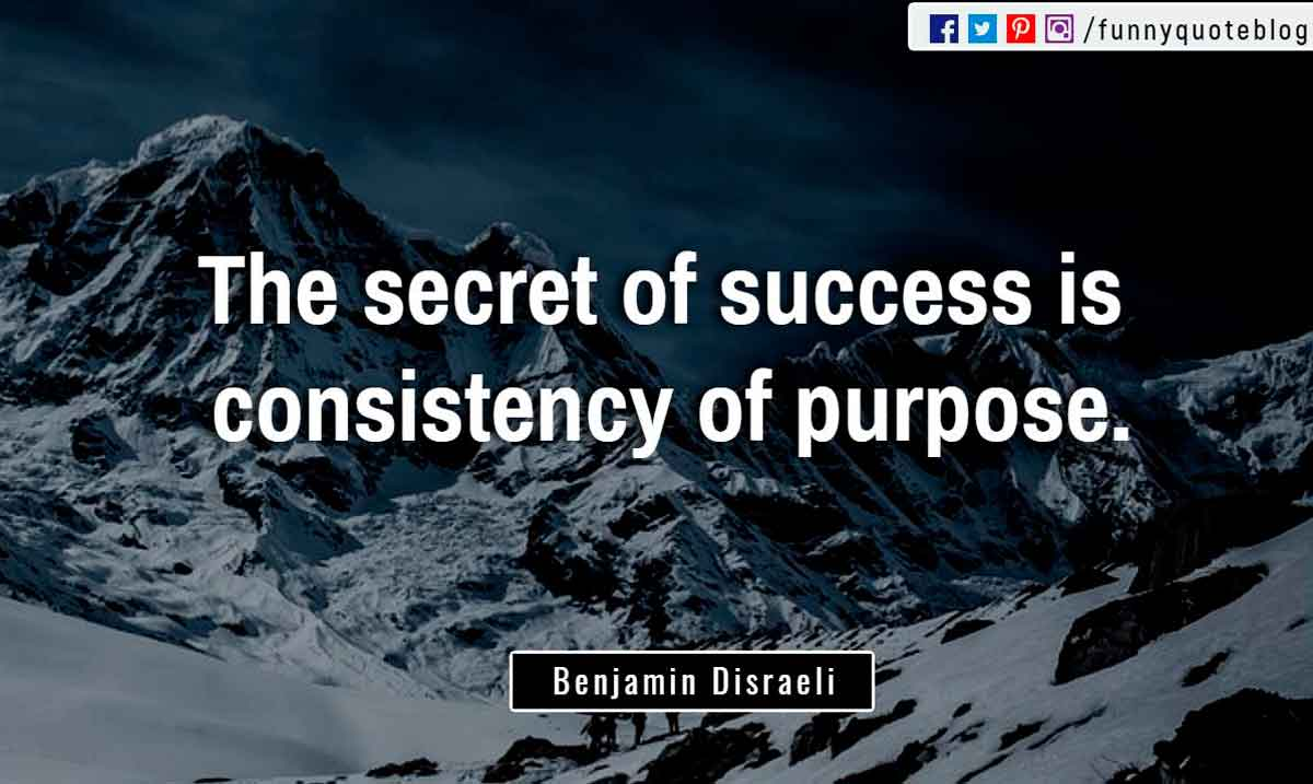 """The secret of success is consistency of purpose."" ? Benjamin Disraeli Quote"