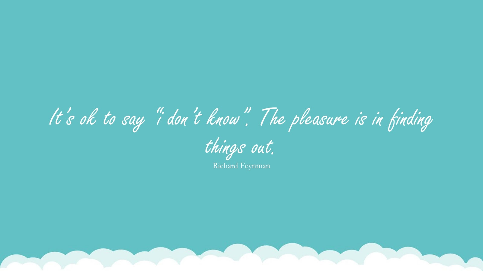 """It's ok to say """"i don't know"""". The pleasure is in finding things out. (Richard Feynman);  #EncouragingQuotes"""