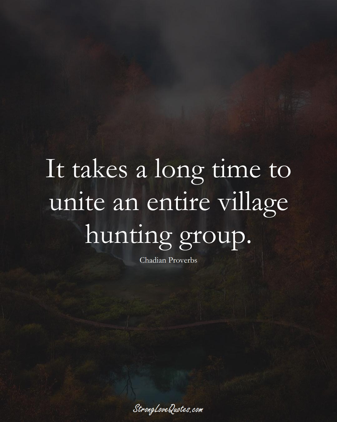 It takes a long time to unite an entire village hunting group. (Chadian Sayings);  #AfricanSayings