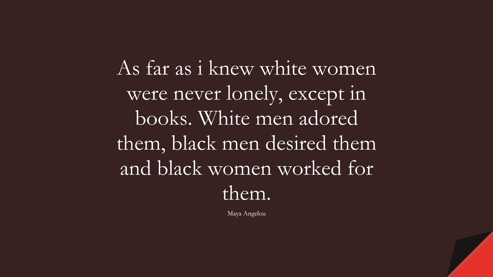 As far as i knew white women were never lonely, except in books. White men adored them, black men desired them and black women worked for them. (Maya Angelou);  #MayaAngelouQuotes