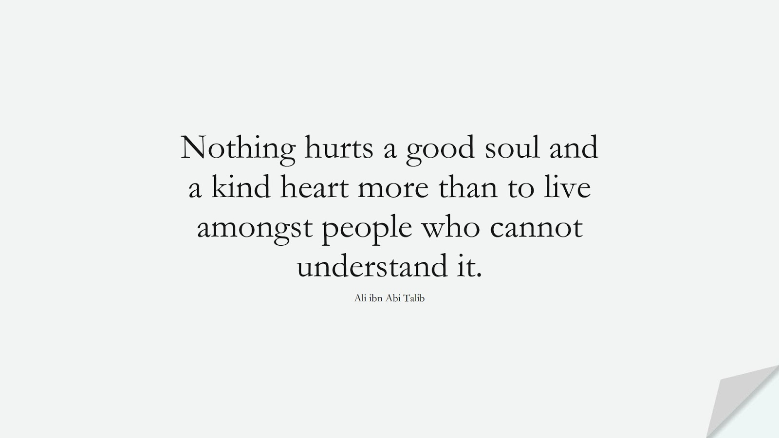 Nothing hurts a good soul and a kind heart more than to live amongst people who cannot understand it. (Ali ibn Abi Talib);  #AliQuotes