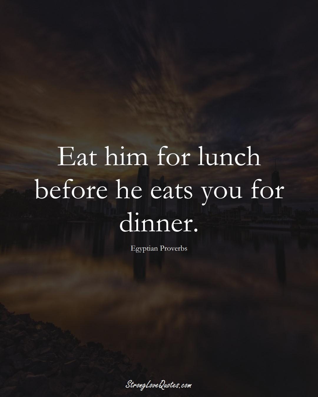 Eat him for lunch before he eats you for dinner. (Egyptian Sayings);  #MiddleEasternSayings