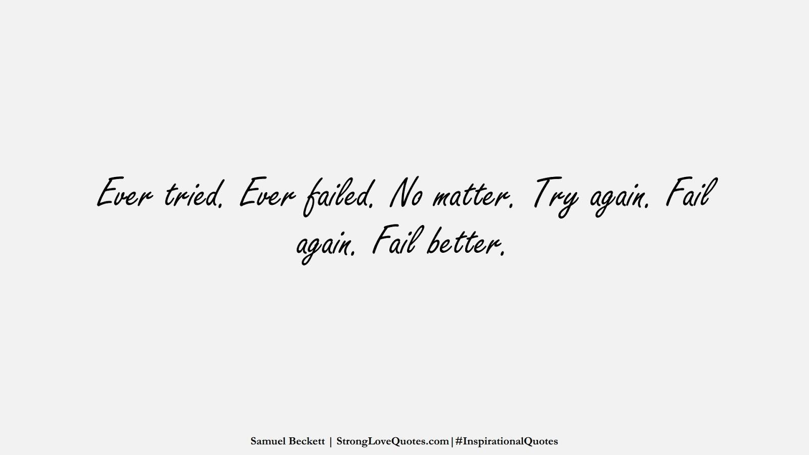 Ever tried. Ever failed. No matter. Try again. Fail again. Fail better. (Samuel Beckett);  #InspirationalQuotes