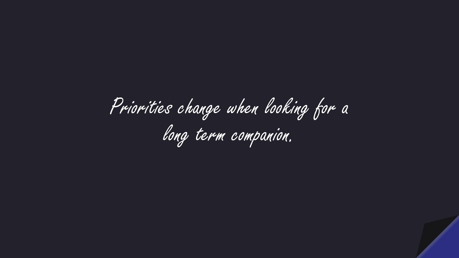 Priorities change when looking for a long term companion.FALSE