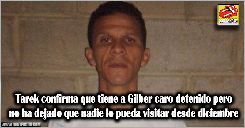 Tarek confirma que tiene a Gilber caro detenido pero no ha dejado que nadie lo pueda visitar