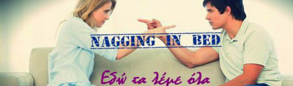 Nagging In Bed - Κρεβατομουρμούρα ~ New Blog in BlogTown!