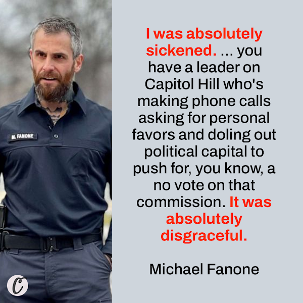 I was absolutely sickened. ... you have a leader on Capitol Hill who's making phone calls asking for personal favors and doling out political capital to push for, you know, a no vote on that commission. It was absolutely disgraceful. — Michael Fanone, Washington, DC, police officer