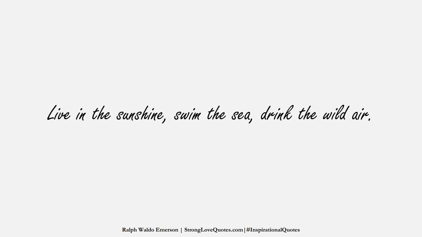 Live in the sunshine, swim the sea, drink the wild air. (Ralph Waldo Emerson);  #InspirationalQuotes