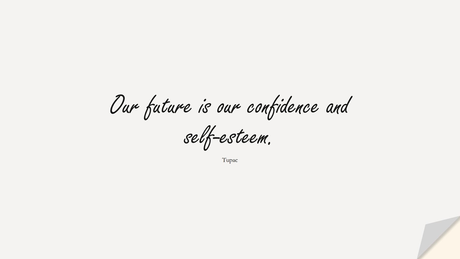 Our future is our confidence and self-esteem. (Tupac);  #HardWorkQuotes
