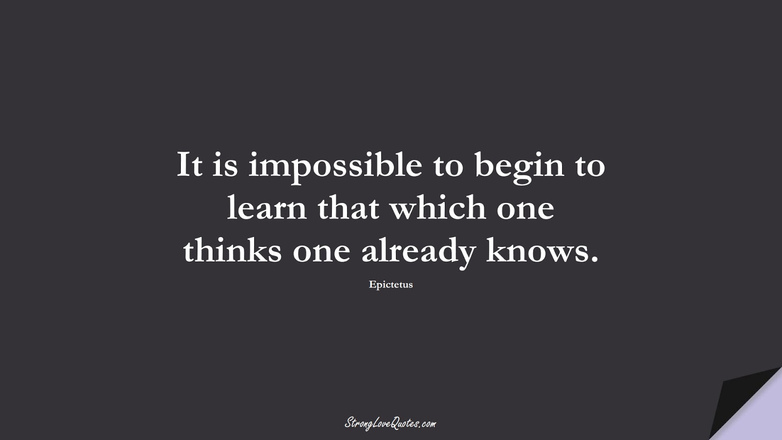 It is impossible to begin to learn that which one thinks one already knows. (Epictetus);  #LearningQuotes