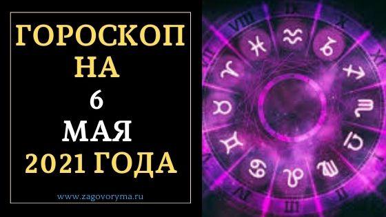 ГОРОСКОП НА 6 МАЯ 2021 ГОДА
