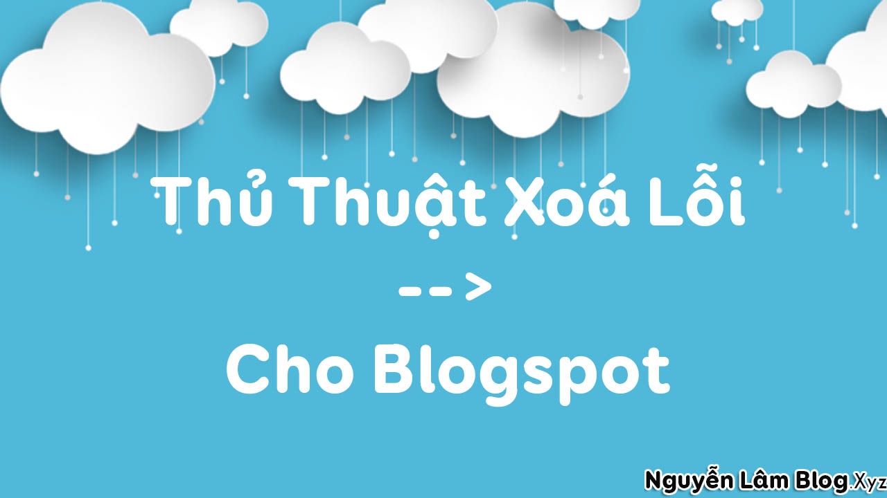 Thủ Thuật Xoá Lỗi --> Cho Blogspot - Blogger