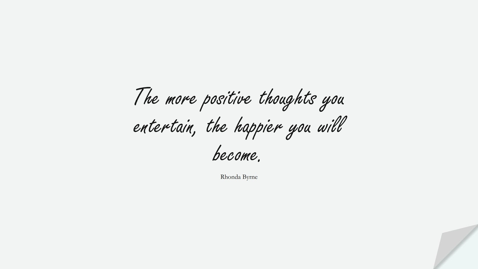 The more positive thoughts you entertain, the happier you will become. (Rhonda Byrne);  #PositiveQuotes