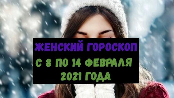 Женский гороскоп на неделю с 8 по 14 февраля 2021 года