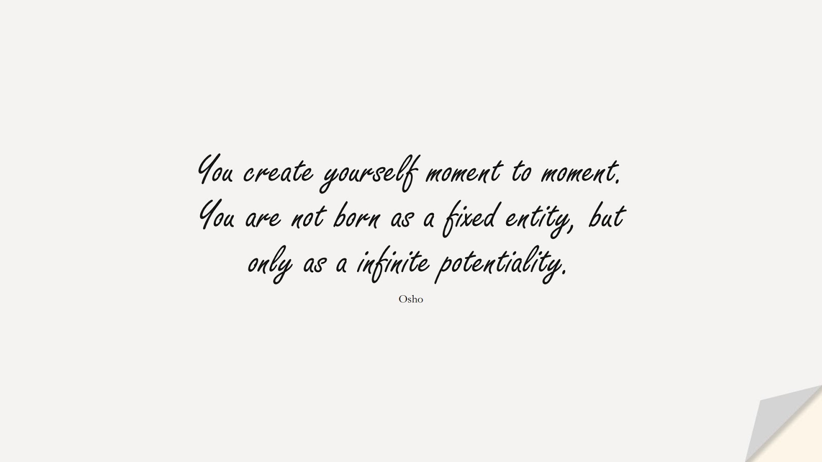 You create yourself moment to moment. You are not born as a fixed entity, but only as a infinite potentiality. (Osho);  #BestQuotes
