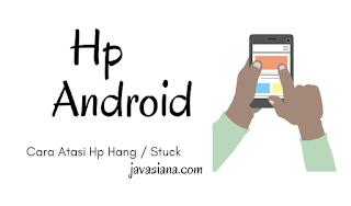 Penyebab dan Cara Mengatasi Hp Android Hang