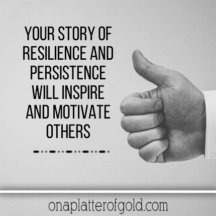 Your story of resilience and persistence will serve as an example that inspires and motivates others